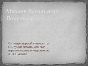 Михаил Васильевич Ломоносов Он создал первый университет Он, лучше сказать,