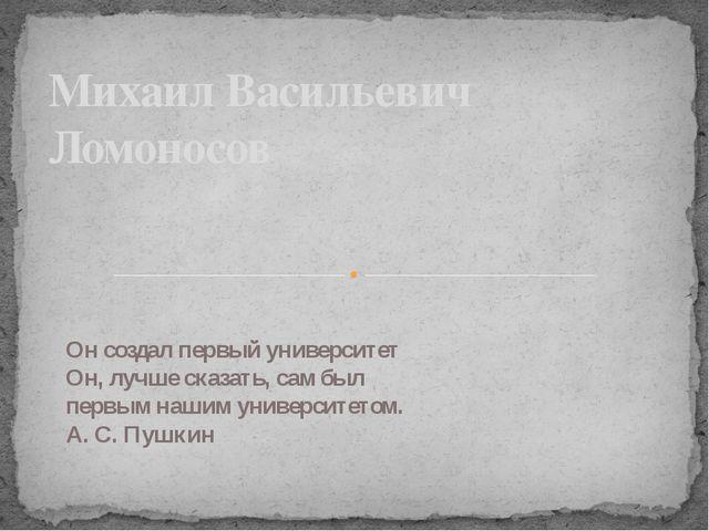 Михаил Васильевич Ломоносов Он создал первый университет Он, лучше сказать,...