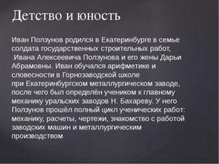 Детство и юность Иван Ползунов родилсявЕкатеринбургев семье солдата госуда
