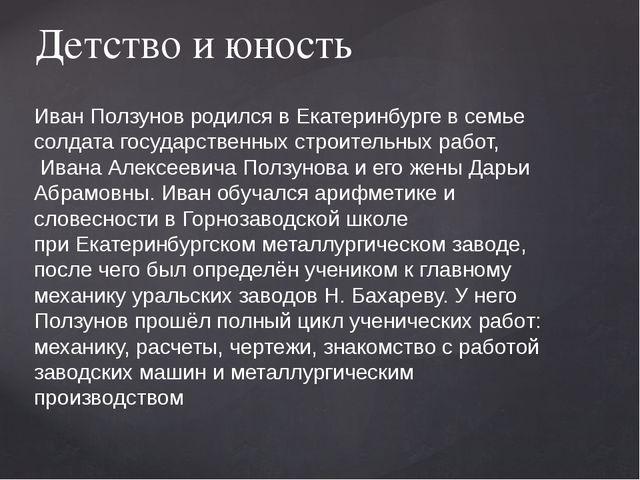 Детство и юность Иван Ползунов родилсявЕкатеринбургев семье солдата госуда...