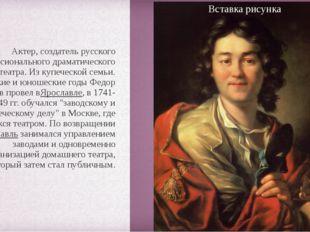 Актер, создатель русского профессионального драматического театра. Из купече