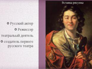 Русский актер Режиссер театральый деятель создатель первого русского театра