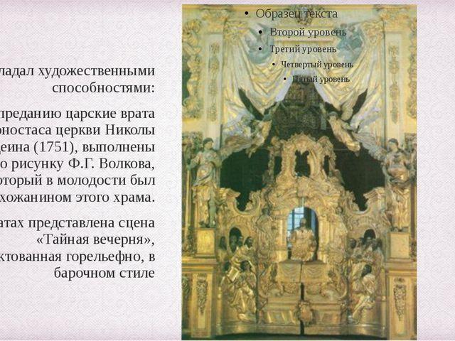 Обладал художественными способностями: По преданию царские врата иконостаса...
