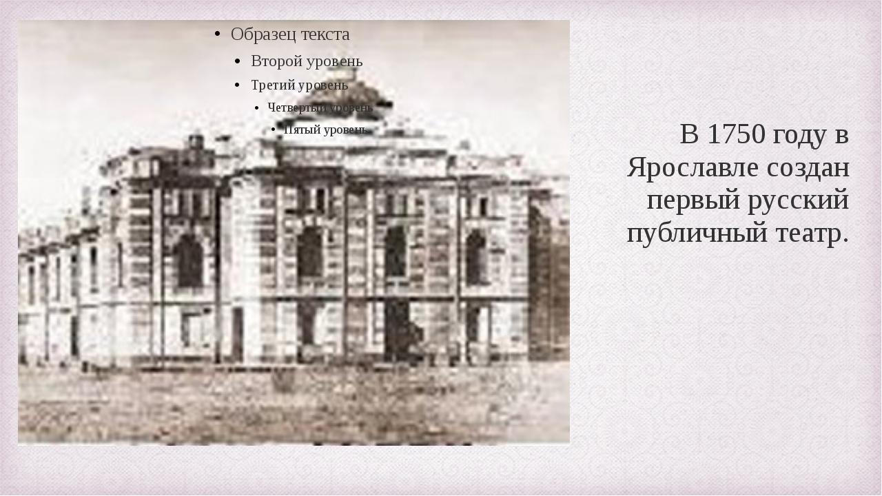 В 1750 году в Ярославле создан первый русский публичный театр.