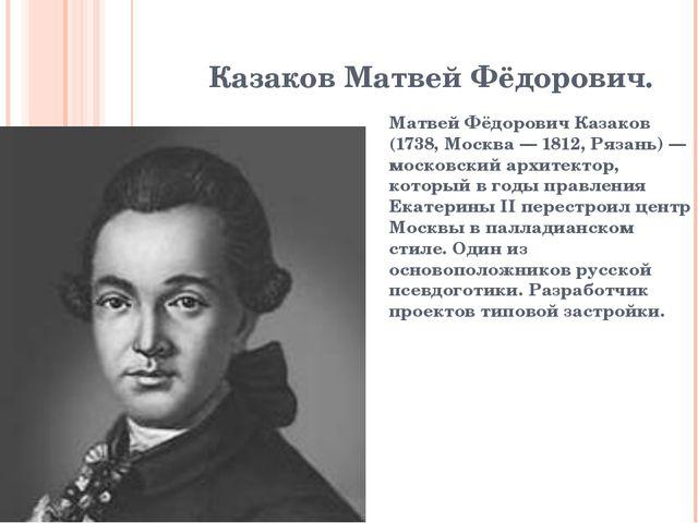 Казаков Матвей Фёдорович. Матвей Фёдорович Казаков (1738, Москва— 1812, Ряза...