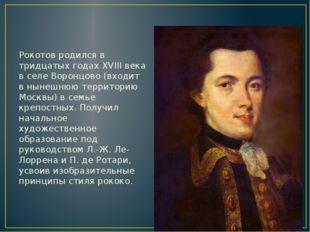 Рокотов родился в тридцатых годах XVIII века в селе Воронцово (входит в ныне