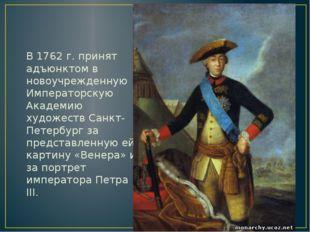 В 1762 г. принят адъюнктом в новоучрежденную Императорскую Академию художест
