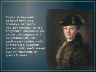 Самой загадочной работой Рокотова, пожалуй, является портрет неизвестного в