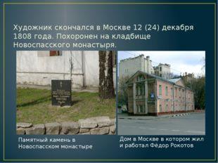 Художник скончался в Москве 12 (24) декабря 1808 года. Похоронен на кладбище
