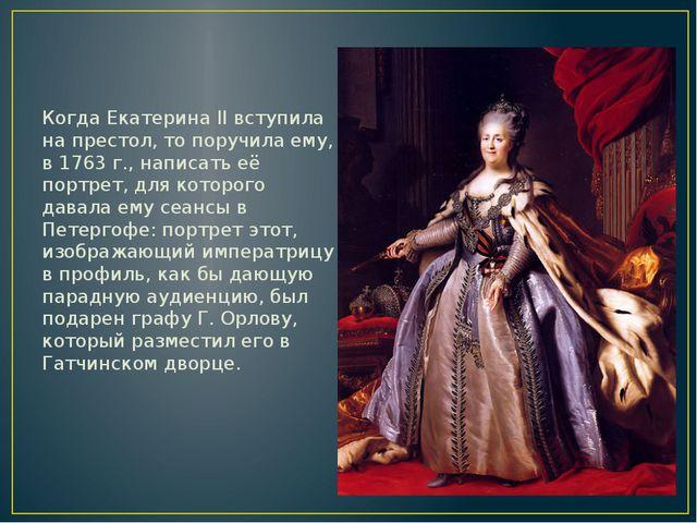 Когда Екатерина II вступила на престол, то поручила ему, в 1763 г., написать...