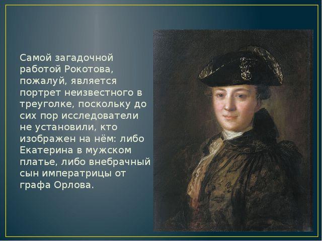 Самой загадочной работой Рокотова, пожалуй, является портрет неизвестного в...
