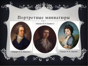 Портретные миниатюры «Портрет А. А. Менеласа» «Портрет В. В. Капниста» «Портр