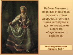 Работы Левицкого предназначены были украшать стены дворцовых гостиных, залы