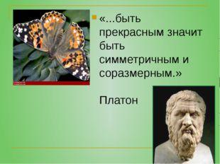«...быть прекрасным значит быть симметричным и соразмерным.» Платон