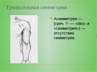 Триаксильная симметрия Асимметрия — (греч. ?- — «без» и «симметрия») — отсутс