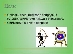 Цель: Описать явления живой природы, в которых симметрия находит отражение. С