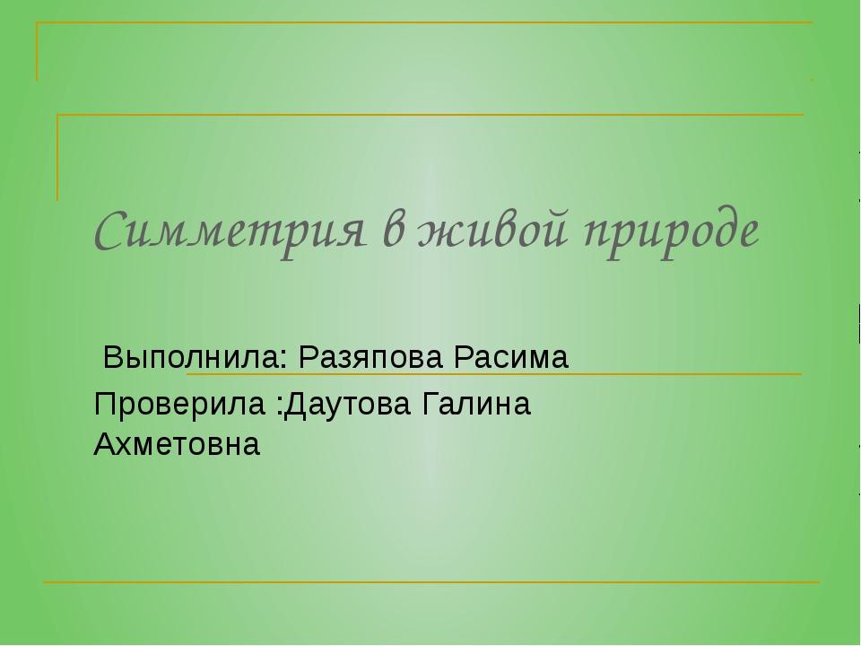 Симметрия в живой природе Выполнила: Разяпова Расима Проверила :Даутова Галин...