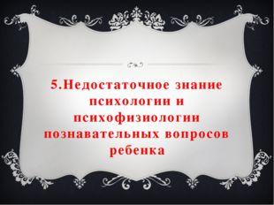 5.Недостаточное знание психологии и психофизиологии познавательных вопросов р