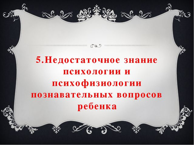 5.Недостаточное знание психологии и психофизиологии познавательных вопросов р...