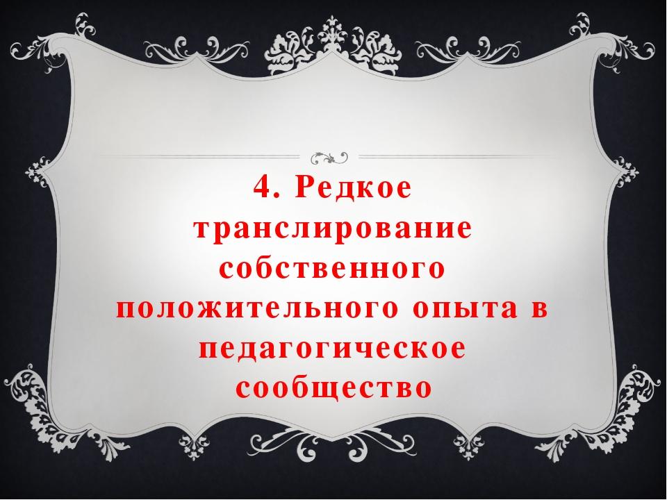 4. Редкое транслирование собственного положительного опыта в педагогическое с...