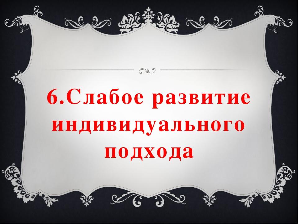 6.Слабое развитие индивидуального подхода