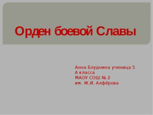 Орден боевой Славы Анна Блуднина ученица 5 А класса МАОУ СОШ № 2 им. Ж.И. Алф