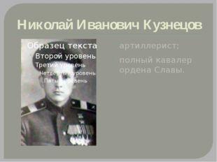 Николай Иванович Кузнецов артиллерист; полный кавалер ордена Славы.