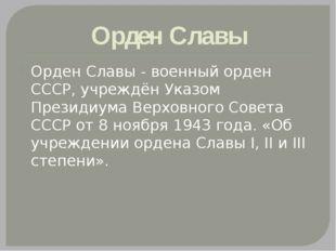 Орден Славы Орден Славы - военный орден СССР, учреждён Указом Президиума Верх