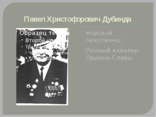 Павел Христофорович Дубинда морской пехотинец; Полный кавалер Ордена Славы.