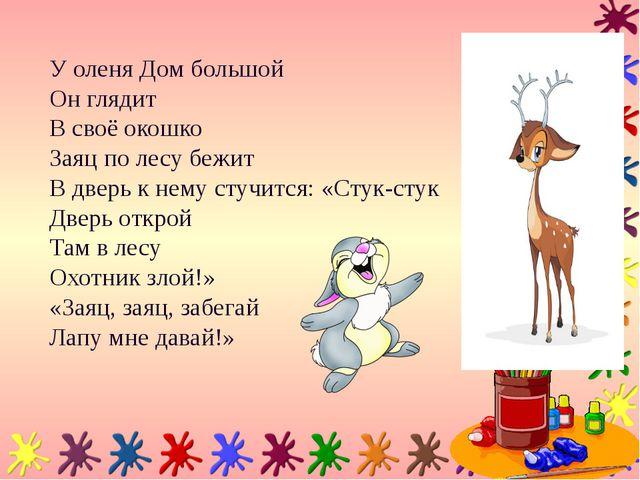 У оленя Дом большой Он глядит В своё окошко Заяц по лесу бежит В дверь к нему...