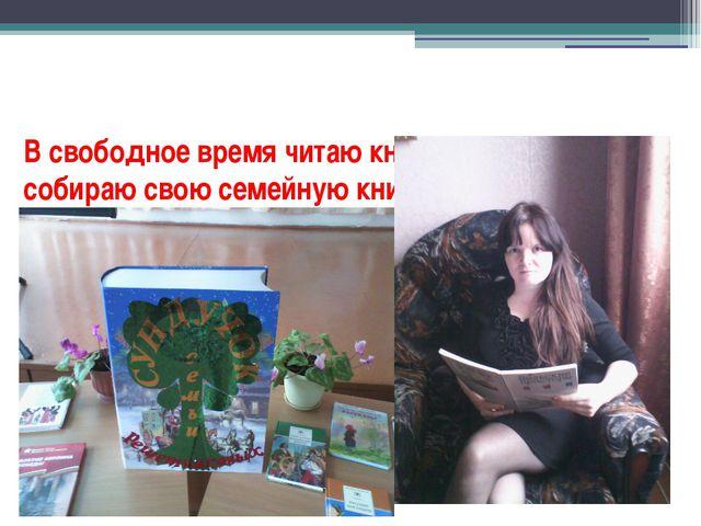В свободное время читаю книги и собираю свою семейную книгу.