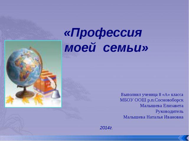 «Профессия моей семьи» Выполнил ученица 8 «А» класса МБОУ ООШ р.п.Сосновоборс...