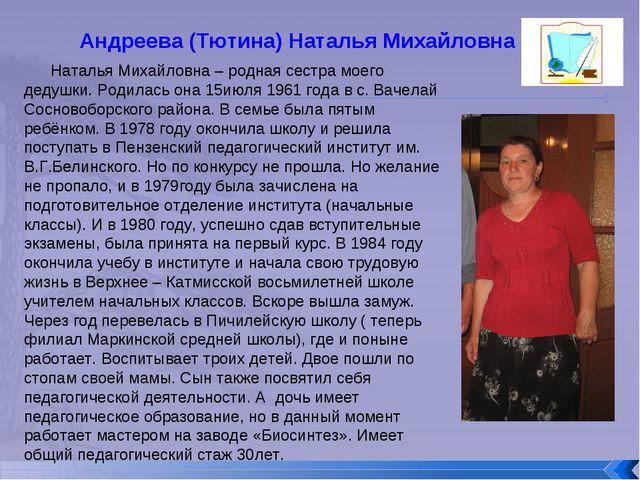 Андреева (Тютина) Наталья Михайловна Наталья Михайловна – родная сестра моего...