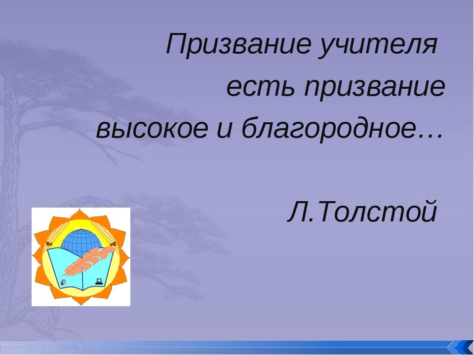 Призвание учителя есть призвание высокое и благородное… Л.Толстой