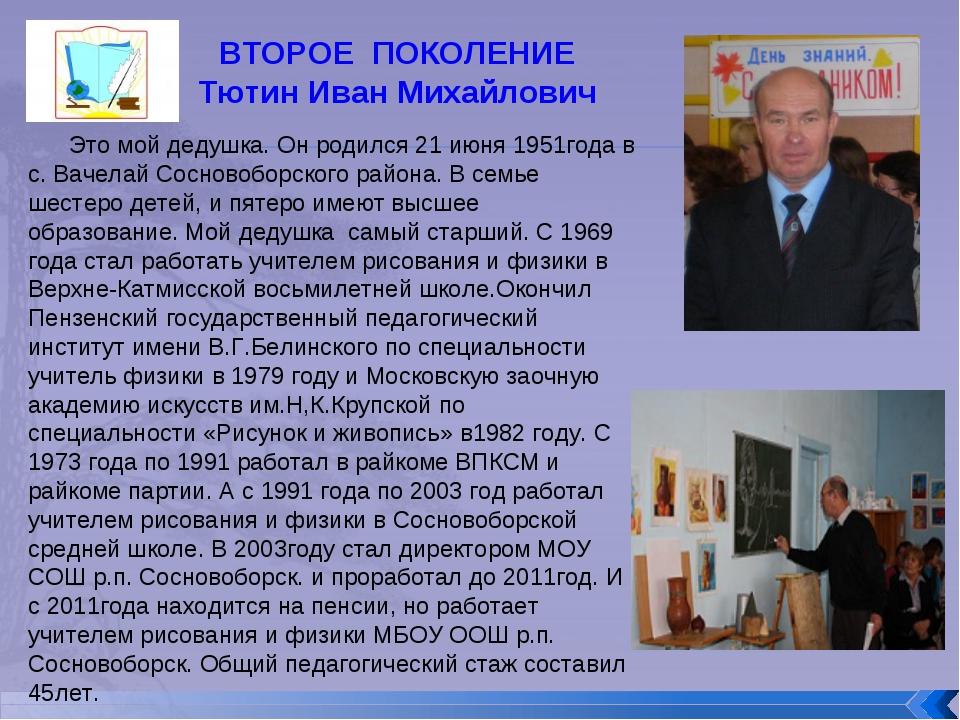 ВТОРОЕ ПОКОЛЕНИЕ Тютин Иван Михайлович Это мой дедушка. Он родился 21 июня 19...