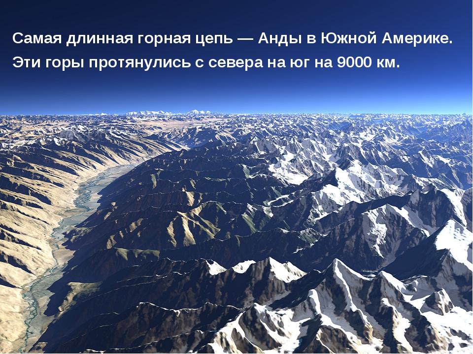 Самая длинная горная цепь — Анды в Южной Америке. Эти горы протянулись с севе...