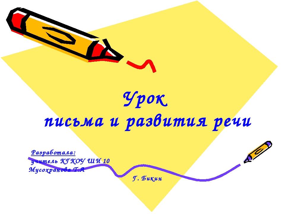 Урок письма и развития речи Разработала: учитель КГКОУ ШИ 10 Мусохранова Т.А...