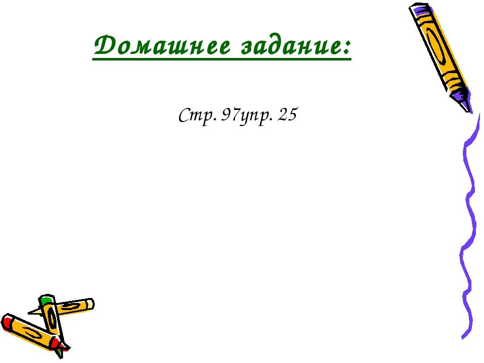 Домашнее задание: Стр. 97упр. 25