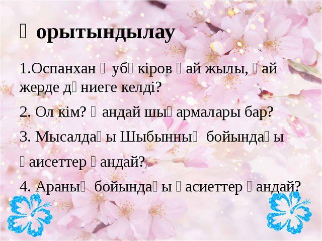 Қорытындылау 1.Оспанхан Әубәкіров қай жылы, қай жерде дүниеге келді? 2. Ол кі...