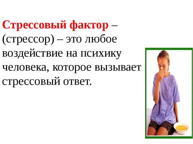 Стрессовый фактор – (стрессор) – это любое воздействие на психику человека, к...
