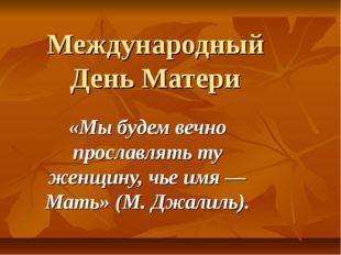 Международный День Матери «Мы будем вечно прославлять ту женщину, чье имя — М