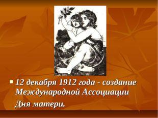 12 декабря 1912 года - создание Международной Ассоциации Дня матери.