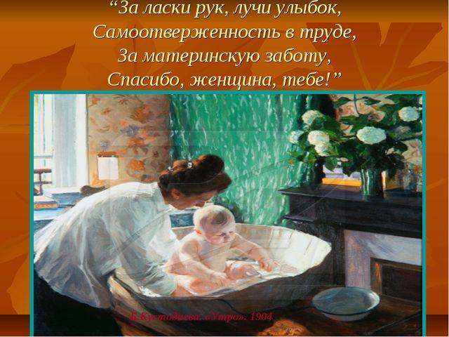 """""""За ласки рук, лучи улыбок, Самоотверженность в труде, За материнскую заботу,..."""