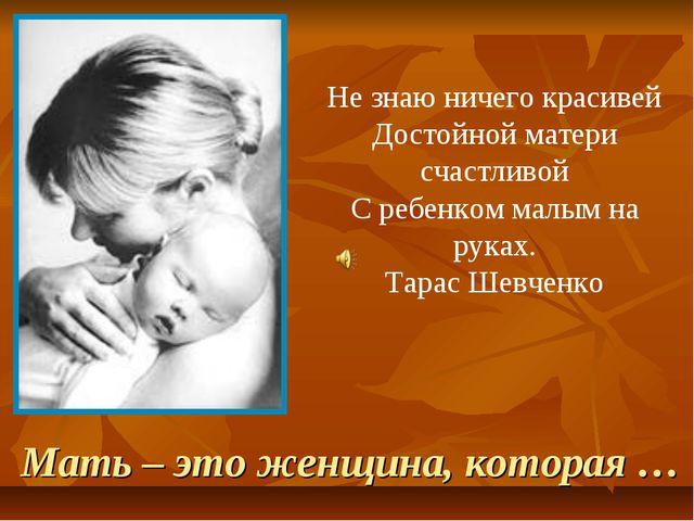 Мать – это женщина, которая … Не знаю ничего красивей Достойной матери счастл...