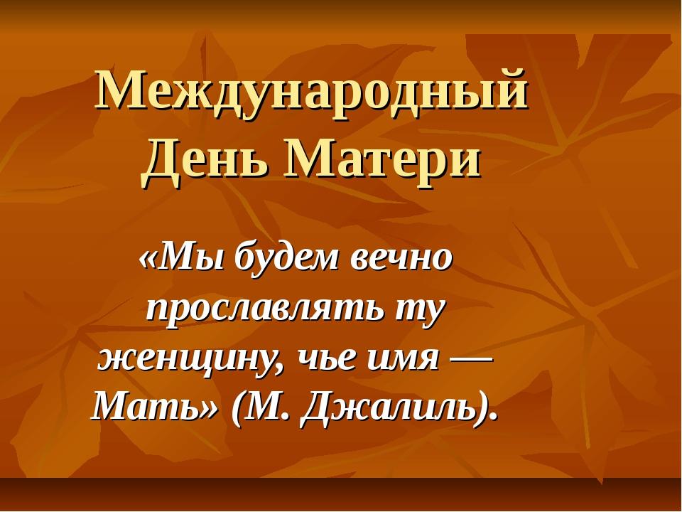 Международный День Матери «Мы будем вечно прославлять ту женщину, чье имя — М...