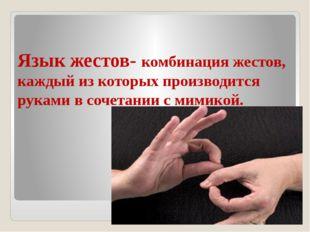 Язык жестов- комбинация жестов, каждый из которых производится руками в сочет