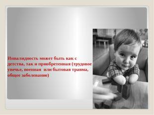 Инвалидность может быть как с детства, так и приобретенная (трудовое увечье,