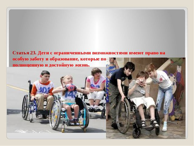 Статья 23. Дети с ограниченными возможностями имеют право на особую заботу и...