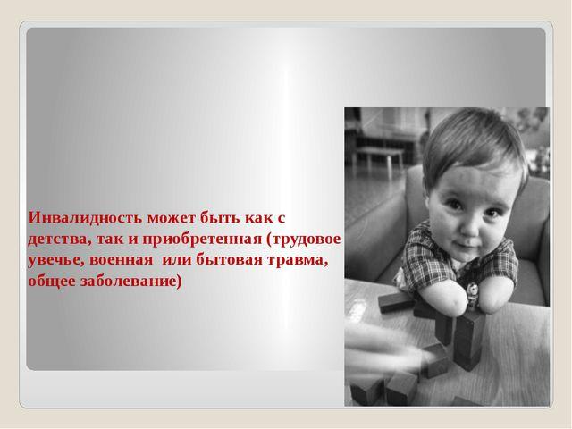 Инвалидность может быть как с детства, так и приобретенная (трудовое увечье,...