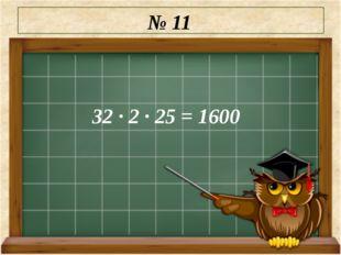 № 11 32 · 2 · 25 = 1600